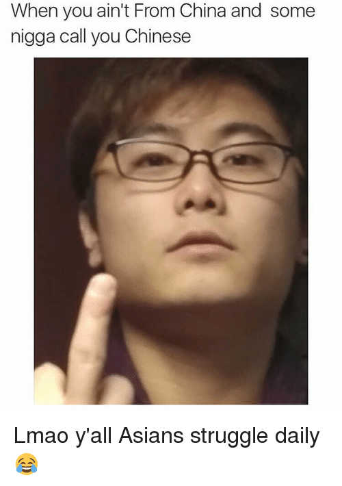 Asian, Funny, and Lmao: When you ain't From China and some  nigga call you Chinese Lmao y'all Asians struggle daily 😂