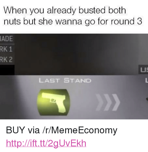 """Http, Last Stand, and Via: When you already busted both  nuts but she wanna go for round 3  ADE  RK  1  RK 2  LUS  LAST STAND <p>BUY via /r/MemeEconomy <a href=""""http://ift.tt/2gUvEkh"""">http://ift.tt/2gUvEkh</a></p>"""