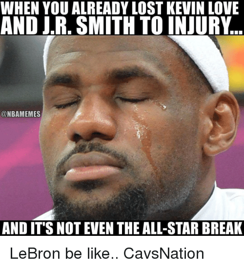 All Star, Be Like, and J.R. Smith: WHEN YOU ALREADY LOST KEVIN LOVE  AND JR. SMITH TO INJURY  CONBAMEMES  AND IT'S NOT EVEN THE ALL-STAR BREAK LeBron be like.. CavsNation