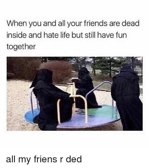 Friends, Life, and Girl Memes: When you and all your friends are dead  inside and hate life but still have furn  together all my friens r ded