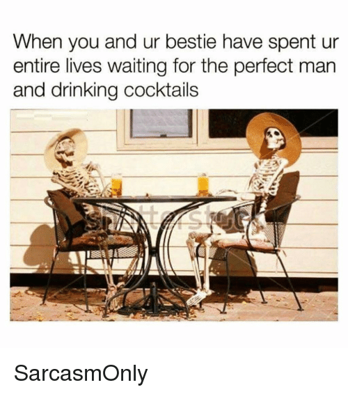 Drinking, Funny, and Memes: When you and ur bestie have spent ur  entire lives waiting for the perfect man  and drinking cocktails SarcasmOnly