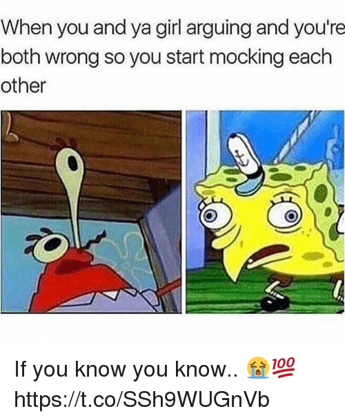 Girl, You, and When You: When you and ya girl arguing and you're  both wrong so you start mocking each  other If you know you know.. 😭💯 https://t.co/SSh9WUGnVb