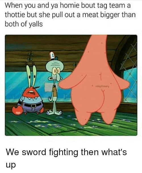 Funny, Homie, and Pull Out: When you and ya homie bout tag team a  thottie but she pull out a meat bigger than  both of yalls We sword fighting then what's up