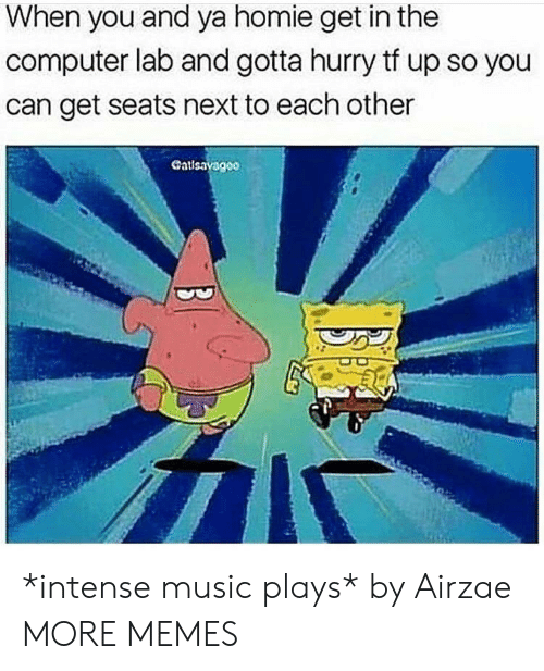 Dank, Homie, and Memes: When you and ya homie get in the  computer lab and gotta hurry tf up so you  can get seats next to each other  Cat *intense music plays* by Airzae MORE MEMES