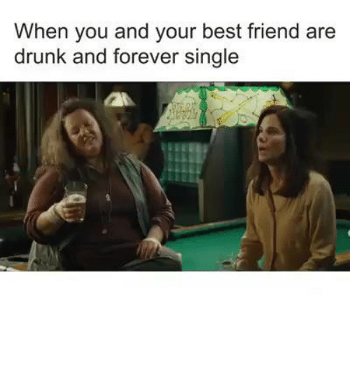 When You And Your Best Friend Are Drunk And Forever Single Best