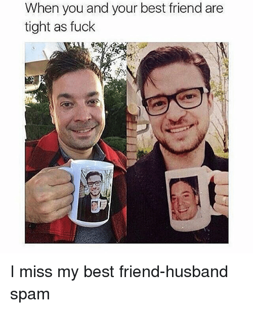 When You And Your Best Friend Are Tight As Fuck I Miss My Best