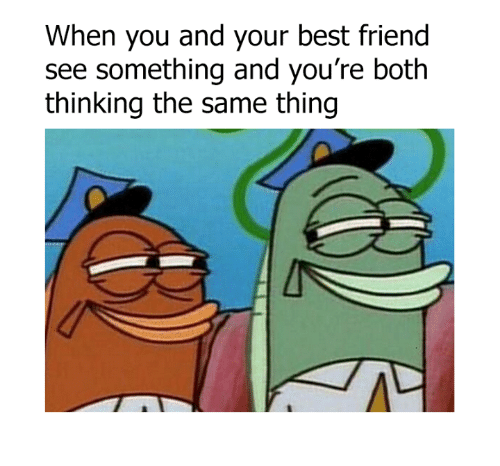 when you and your best friend see something and youre 6882700 when you and your best friend see something and you're both thinking