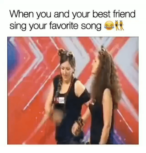 Best Friend, Best, and Girl Memes: When you and your best friend  sing your favorite song