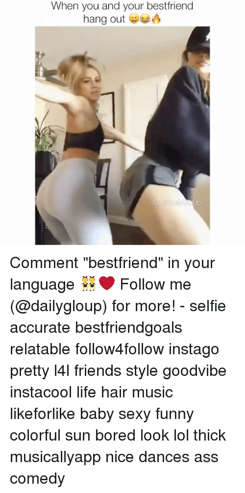 "Ass, Bored, and Friends: When you and your bestfriend  hang out Comment ""bestfriend"" in your language 👯❤️ Follow me (@dailygloup) for more! - selfie accurate bestfriendgoals relatable follow4follow instago pretty l4l friends style goodvibe instacool life hair music likeforlike baby sexy funny colorful sun bored look lol thick musicallyapp nice dances ass comedy"
