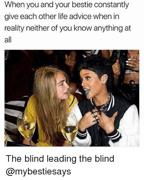 Advice, Life, and Girl Memes: When you and your bestie constantly  give each other life advice when in  reality neither of you know anything at  all The blind leading the blind @mybestiesays