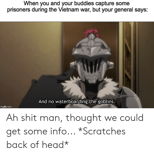 Anime, Head, and Shit: When you and your buddies capture some  prisoners during the Vietnam war, but your general says:  And no waterboarding the goblins Ah shit man, thought we could get some info... *Scratches back of head*