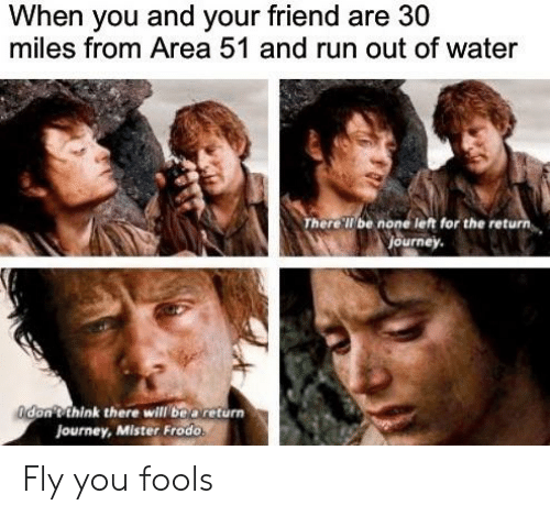 Journey, Reddit, and Run: When you and your friend are 30  miles from Area 51 and run out of water  There'll be none left for the return  journey.  don'tthink there will be areturn  Journey, Mister Frodo Fly you fools