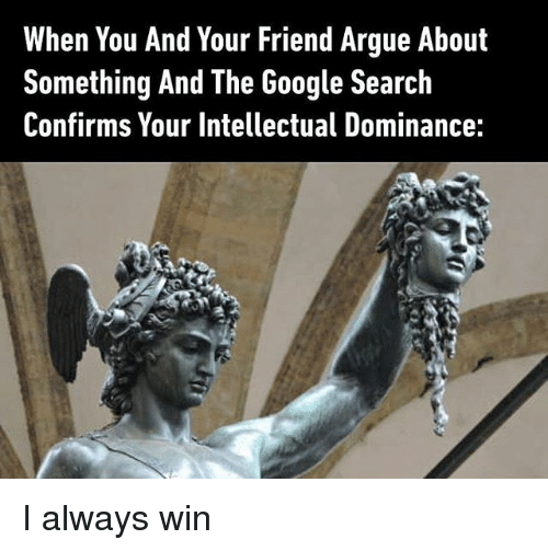 Arguing, Google, and Google Search: When You And Your Friend Argue About  Something And The Google Search  Confirms Your Intellectual Dominance:  1 I always win