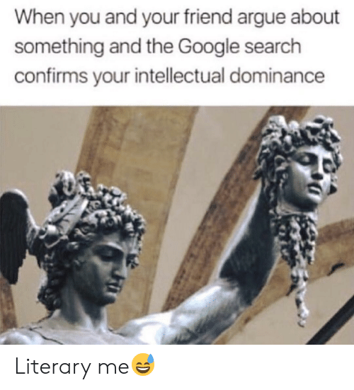 Arguing, Google, and Google Search: When you and your friend argue about  something and the Google search  confirms your intellectual dominance Literary me😅