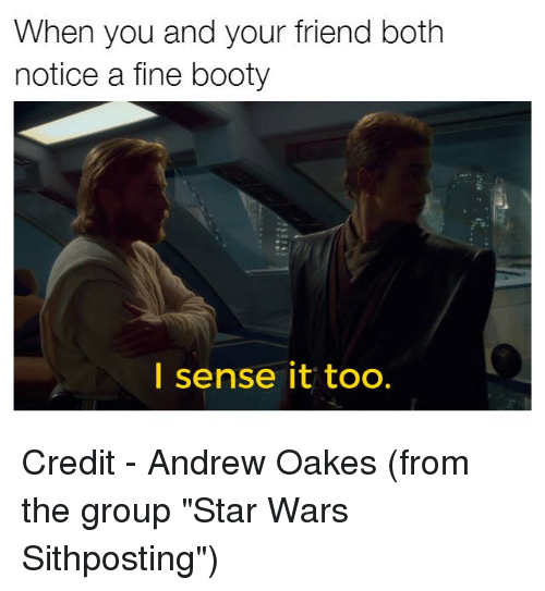 """Booty, Star Wars, and Star War: When you and your friend both  notice a fine booty  I sense it too. Credit - Andrew Oakes (from the group """"Star Wars Sithposting"""")"""