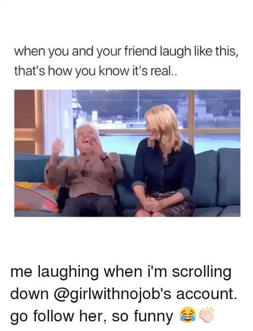 Funny, Girl Memes, and How: when you and your friend laugh like this,  that's how you know it's real.. me laughing when i'm scrolling down @girlwithnojob's account. go follow her, so funny 😂👏🏻