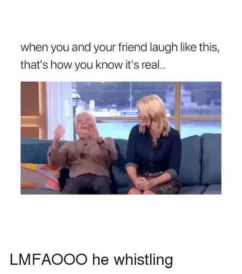 Girl Memes, How, and Friend: when you and your friend laugh like this,  that's how you know it's real. LMFAOOO he whistling