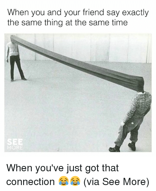 Friends, Memes, and Time: When you and your friend say exactly  the same thing at the same time  SEE  MORE When you've just got that connection 😂😂  (via See More)