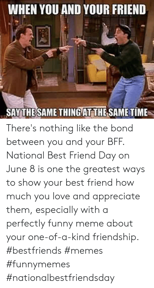 Best Friend, Funny, and Love: WHEN YOU AND YOUR FRIEND  SAY THESAME THINGAT THE SAME TIME There's nothing like the bond between you and your BFF. National Best Friend Day on June 8 is one the greatest ways to show your best friend how much you love and appreciate them, especially with a perfectly funny meme about your one-of-a-kind friendship.  #bestfriends #memes #funnymemes #nationalbestfriendsday