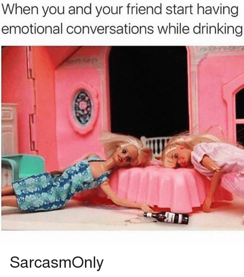Drinking, Funny, and Memes: When you and your friend start having  emotional conversations while drinking SarcasmOnly