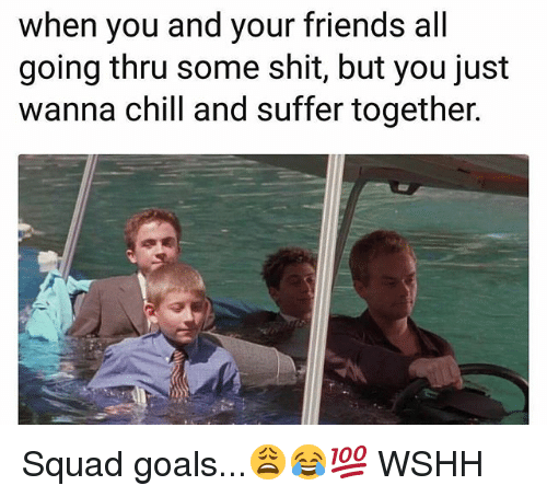 Chill, Friends, and Goals: when you and your friends all  going thru some shit, but you just  wanna chill and suffer together. Squad goals...😩😂💯 WSHH