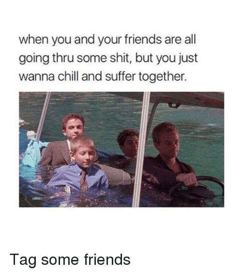Chill, Friends, and Shit: when you and your friends are all  going thru some shit, but you just  wanna chill and suffer together. Tag some friends