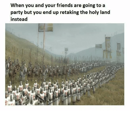 Friends, Party, and You: When you and your friends are going to a  party but vou end up retaking the holy land  instead
