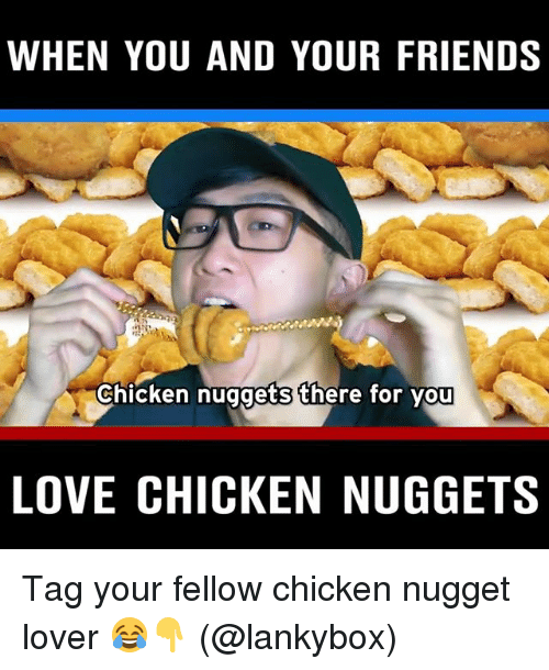 Friends, Love, and Memes: WHEN YOU AND YOUR FRIENDS  Chicken nuggets there for you  LOVE CHICKEN NUGGETS Tag your fellow chicken nugget lover 😂👇 (@lankybox)