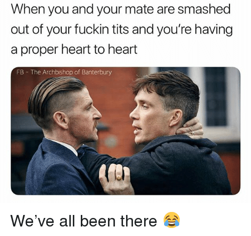 Tits, Heart, and British: When you and your mate are smashed  out of your fuckin tits and you're having  a proper heart to heart  FB The Archbishop of Banterbury We've all been there 😂