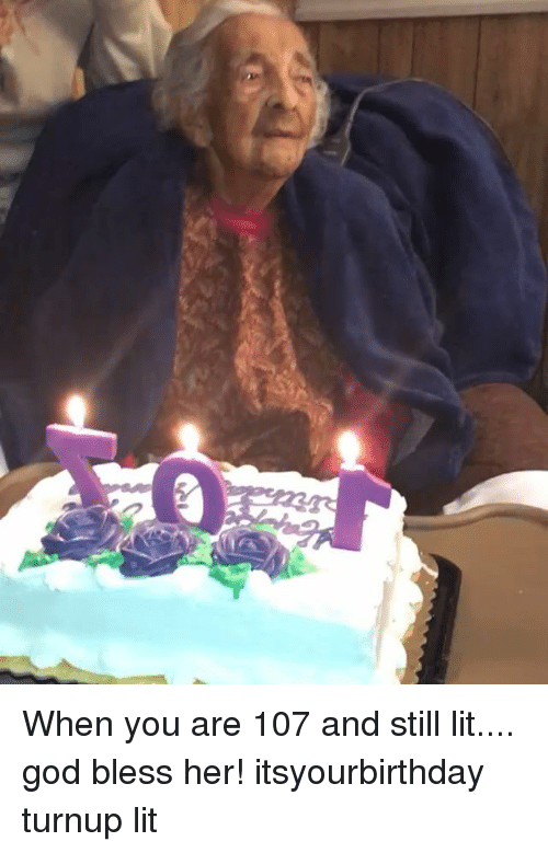 God, Lit, and Memes: When you are 107 and still lit.... god bless her! itsyourbirthday turnup lit