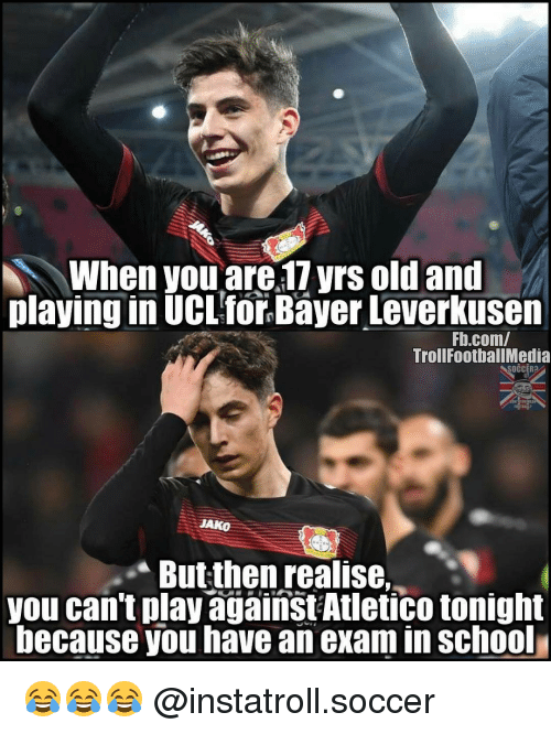 Memes, 🤖, and Bayer: When you are 17yrs old and  playing in UCL for Bayer Leverkusen  Fb.com/  TrollFootballMedia  JAKO  Butthenrealise.  you can't play against Atletico tonight  because you have an examin School 😂😂😂 @instatroll.soccer