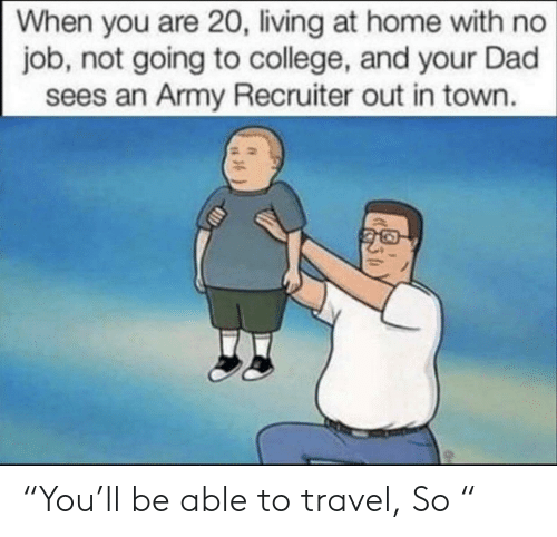 "College, Dad, and Army: When you are 20, living at home with no  job, not going to college, and your Dad  sees an Army Recruiter out in town. ""You'll be able to travel, So """