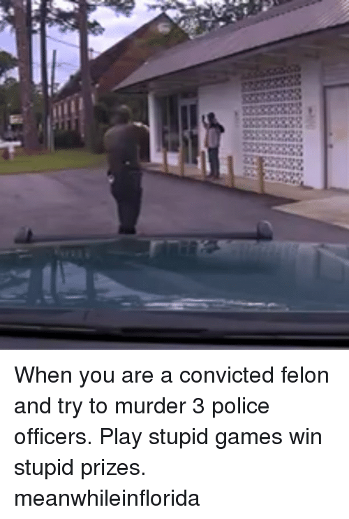 Memes, Police, and Games: When you are a convicted felon and try to murder 3 police officers. Play stupid games win stupid prizes. meanwhileinflorida