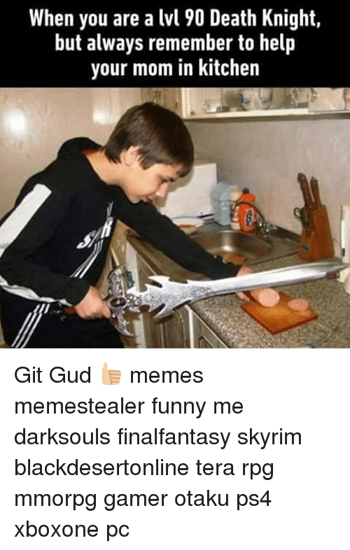Funny, Memes, and Ps4: When you are a lvl 90 Death Knight,  but always remember to help  your mom in kitchen Git Gud 👍🏼 memes memestealer funny me darksouls finalfantasy skyrim blackdesertonline tera rpg mmorpg gamer otaku ps4 xboxone pc