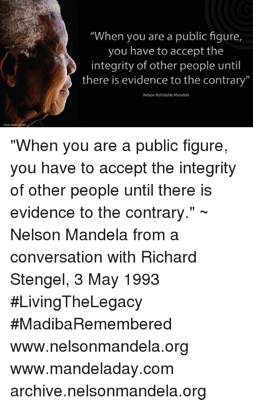 "Memes, Nelson Mandela, and 🤖: ""When you are a public figure  you have to accept the  integrity of other people until  there is evidence to the contrary""  Nelson Rolihlahla Mandela ""When you are a public figure, you have to accept the integrity of other people until there is evidence to the contrary."" ~ Nelson Mandela from a conversation with Richard Stengel, 3 May 1993 #LivingTheLegacy #MadibaRemembered   www.nelsonmandela.org www.mandeladay.com archive.nelsonmandela.org"