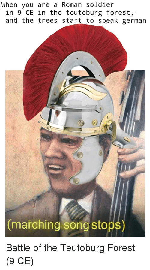 Trees, Roman, and Song: When you are a Roman soldier  in 9 CE in the teutoburg forest,  and the trees start to speak german  marching song stops) Battle of the Teutoburg Forest (9 CE)