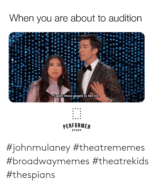 Stuff, Audition, and You: When you are about to audition  /want these people to like me  PERFORMER  STUFF #johnmulaney #theatrememes #broadwaymemes #theatrekids #thespians