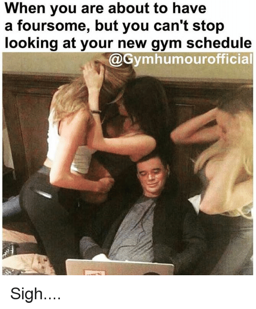 Gym, Schedule, and Looking: When you are about to have  a foursome, but you can't stop  looking at your new gym schedule  @Gymhumourofficia Sigh....