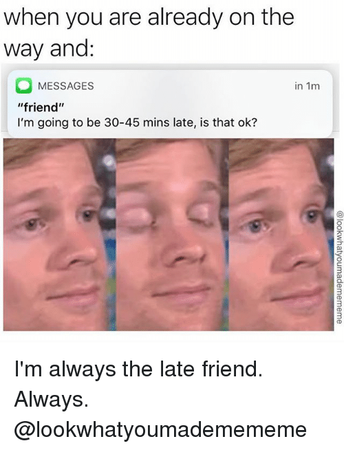 """Girl Memes, Friend, and You: when you are already on the  way and:  MESSAGES  in 1m  """"friend""""  I'm going to be 30-45 mins late, is that ok?  9 I'm always the late friend. Always. @lookwhatyoumademememe"""