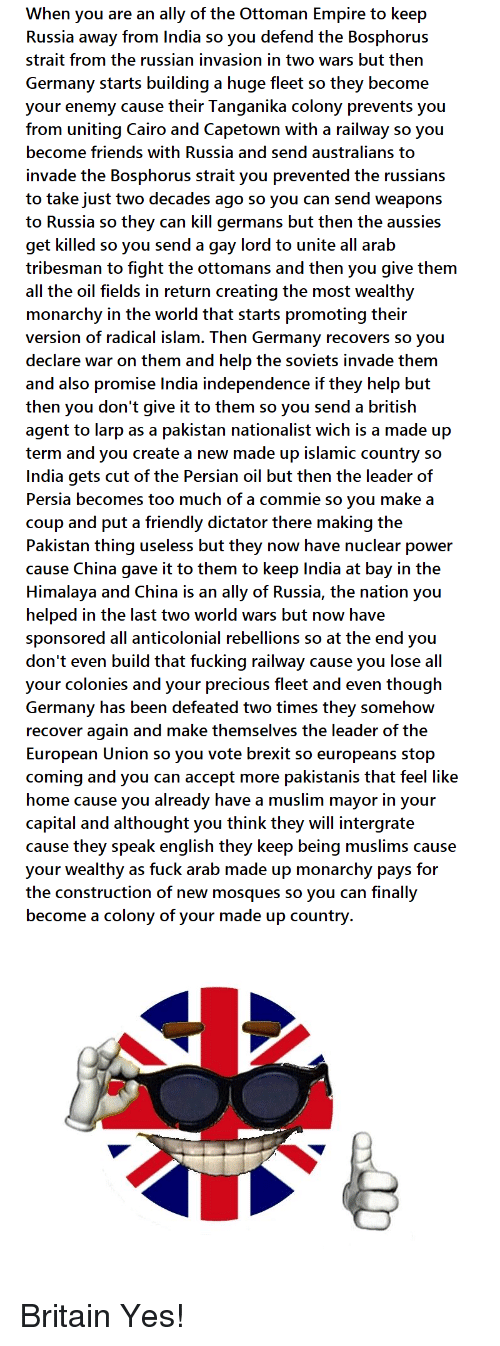 Empire, Friends, and Fucking: When you are an ally of the Ottoman Empire to keep  Russia away from India so you defend the Bosphorus  strait from the russian invasion in two wars but ther  Germany starts building a huge fleet so they become  your enemy cause their Tanganika colony prevents you  from uniting Cairo and Capetown with a railway so you  become friends with Russia and send australians to  invade the Bosphorus strait you prevented the russians  to take just two decades ago so you can send weapons  to Russia so they can kill germans but then the aussies  get killed so you send a gay lord to unite all arab  tribesman to fight the ottomans and then you give them  all the oil fields in return creating the most wealthy  monarchy in the world that starts promoting their  version of radical islam. Then Germanv recovers so vou  declare war on them and help the soviets invade them  and also promise India independence if they help but  then you don't give it to them so you send a british  agent to larp as a pakistan nationalist wich is a made up  term and you create a new made up islamic country so  India gets cut of the Persian oil but then the leader of  Persia becomes too much of a commie so you make a  coup and put a friendly dictator there making the  Pakistan thing useless but they now have nuclear power  cause China gave it to them to keep lndia at bay in the  Himalaya and China is an ally of Russia, the nation you  helped in the last two world wars but now have  sponsored all anticolonial rebellions so at the end you  don't even build that fucking railway cause you lose all  your colonies and your precious fleet and even though  Germany has been defeated two times they somehow  recover again and make themselves the leader of the  European Union so you vote brexit so europeans stop  coming and you can accept more pakistanis that feel like  home cause you already have a muslim mayor in your  capital and althought you think they will intergrate  cause they spea