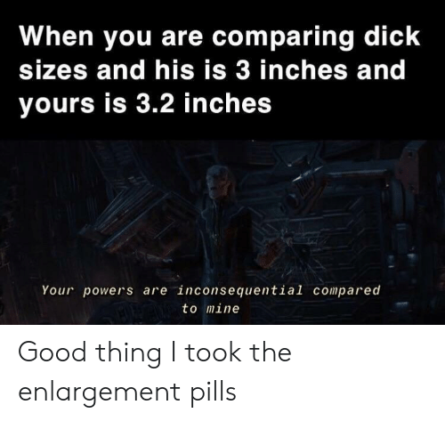 Dick, Good, and Dank Memes: When you are comparing dick  sizes and his is 3 inches and  yours is 3.2 inches  Your powers are inconsequential compared  to mine Good thing I took the enlargement pills