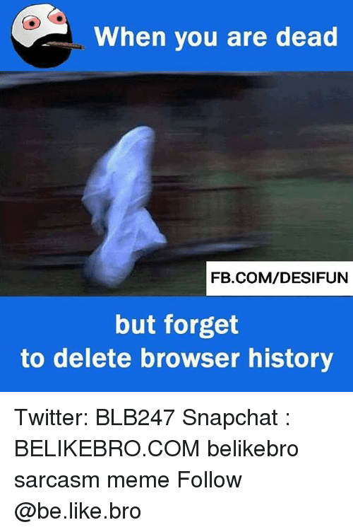 Be Like, Meme, and Memes: When you are dead  FB.COM/DESIFUN  but forget  to delete browser history Twitter: BLB247 Snapchat : BELIKEBRO.COM belikebro sarcasm meme Follow @be.like.bro