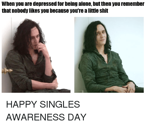 Memes, Forbes, and 🤖: When you are depressed forbeing alone, but then you remember  that nobody likes you because you're a little shit HAPPY SINGLES AWARENESS DAY
