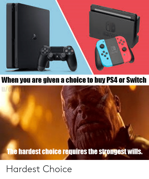 When You Are Given a Choice to Buy PS4 or Switch Ue the Hardest