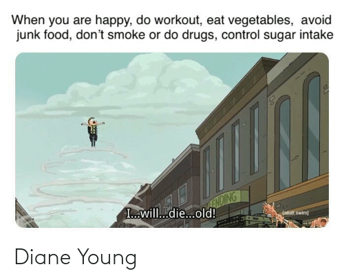 Drugs, Food, and Control: When you are happy, do workout, eat vegetables, avoid  junk food, don't smoke or do drugs, control sugar intake  ENDING  I..will.die...old!  Ladult swim] Diane Young