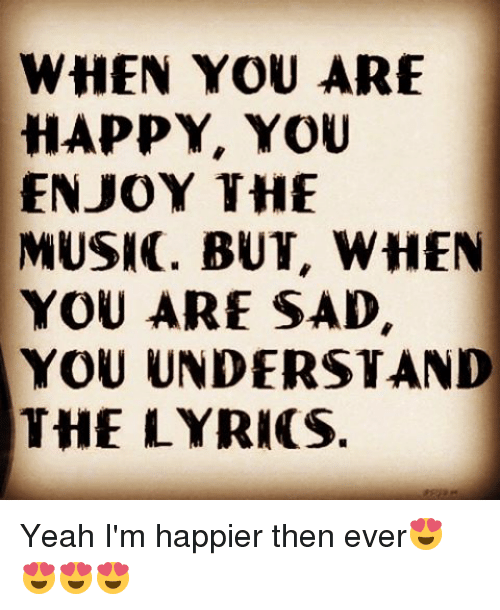 WHEN YOU ARE HAPPY YOU ENJOY THE MUSIC BUT WHEN YOU ARE ...