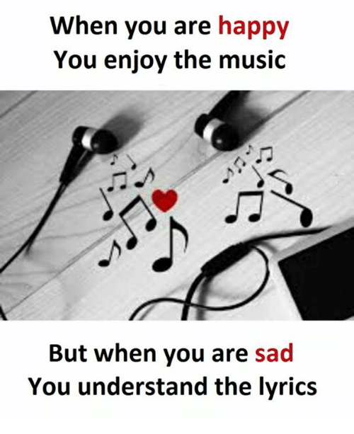 Music, Happy, and Lyrics: When you are happy  You enjoy the music  But when you are sad  You understand the lyrics