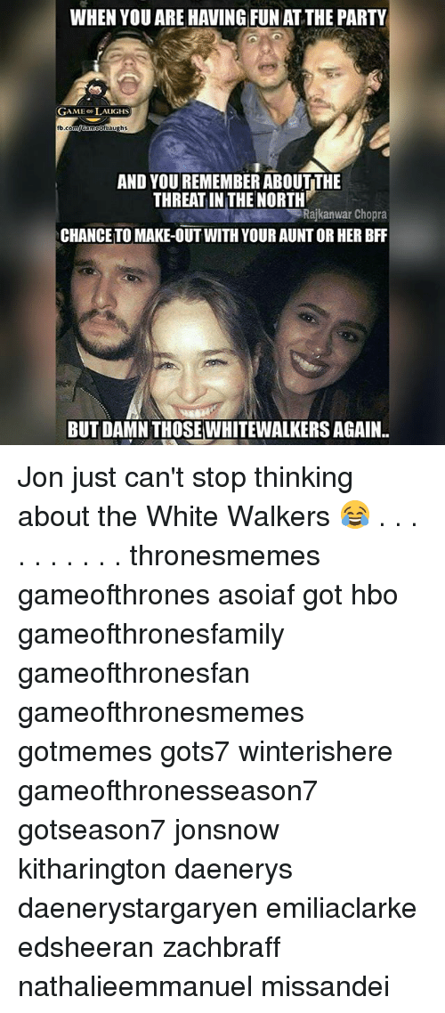 Hbo, Memes, and Party: WHEN YOU ARE HAVING FUN AT THE PARTY  GAMEo LAUGHS  ghs  AND YOU REMEMBER ABOUT THE  THREAT IN THE NORTH  Rajkanwar Chopra  CHANCETO MAKE-OUT WITH YOUR AUNT OR HER BFF  BUT DAMN THOSEWHITEWALKERS AGAIN.. Jon just can't stop thinking about the White Walkers 😂 . . . . . . . . . . thronesmemes gameofthrones asoiaf got hbo gameofthronesfamily gameofthronesfan gameofthronesmemes gotmemes gots7 winterishere gameofthronesseason7 gotseason7 jonsnow kitharington daenerys daenerystargaryen emiliaclarke edsheeran zachbraff nathalieemmanuel missandei