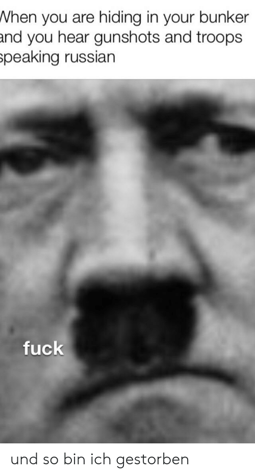 Fuck, History, and Russian: When you are hiding in your bunker  and you hear gunshots and troops  speaking russian  fuck und so bin ich gestorben