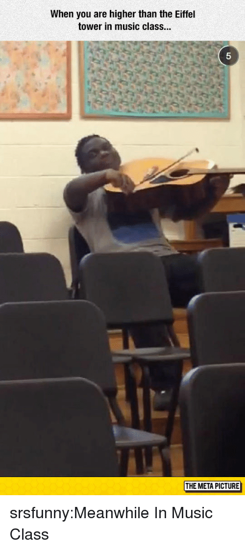 Music, Tumblr, and Blog: When you are higher than the Eiffel  tower in music class.  5  THE META PICTURE srsfunny:Meanwhile In Music Class